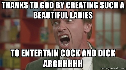 Arnold - thanks to god by creating such a beautiful ladies to entertain cock and dick arghhhhh
