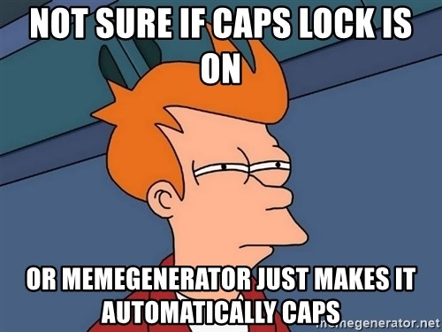 Futurama Fry - not sure if caps lock is on or memegenerator just makes it automatically caps