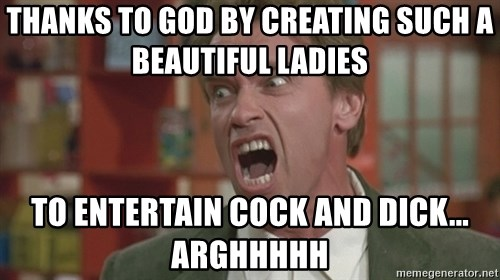 Arnold - thanks to god by creating such a beautiful ladies to entertain cock and dick... arghhhhh