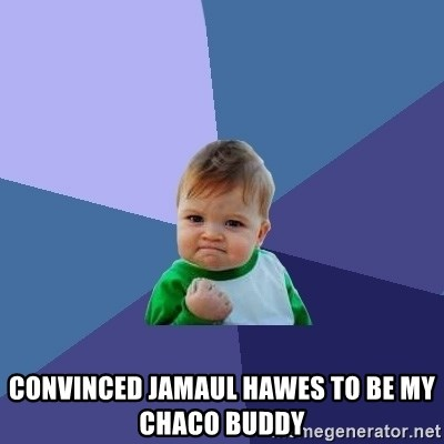 Success Kid -  CONVINCED JAMAUL HAWES TO BE MY CHACO BUDDY