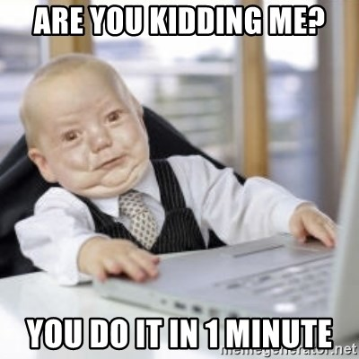 Working Babby - Are you kidding me? you do it in 1 minute