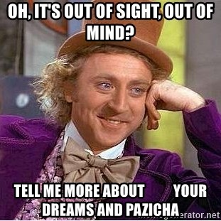 Willy Wonka - Oh, it's out of sight, out of mind? Tell me more about          your dreams and Pazicha