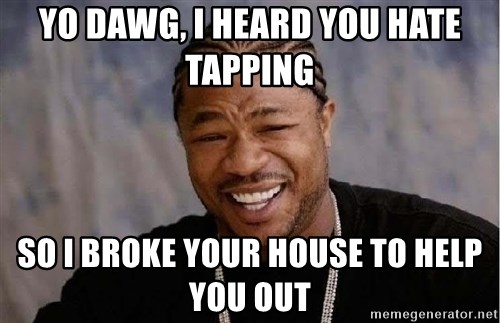 Yo Dawg - yO DAWG, I HEARD YOU HATE TAPPING SO I BROKE YOUR HOUSE TO HELP YOU OUT