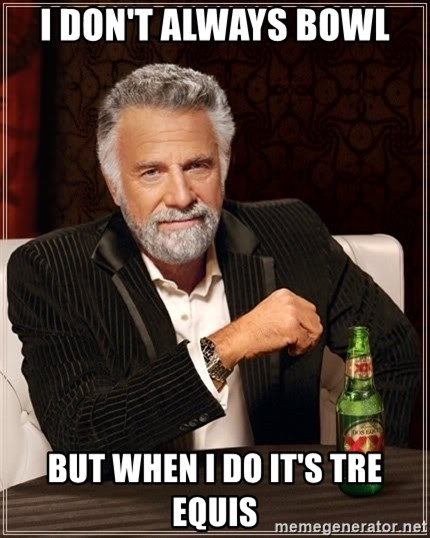 Dos Equis Man - I don't always bowl but when i do it's tre equis