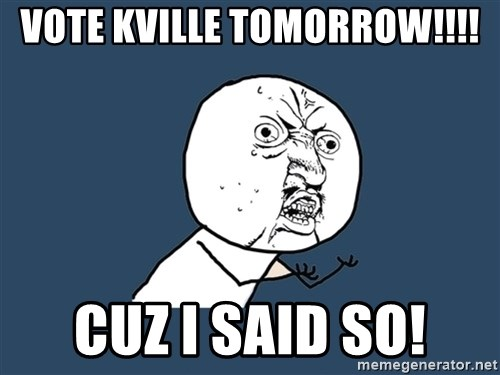 Y U No - vote kville tomorrow!!!! cuz i said so!