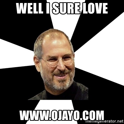 Steve Jobs Says - well i sure love www.ojayo.com