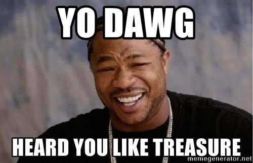 Yo Dawg - yo dawg heard you like treasure