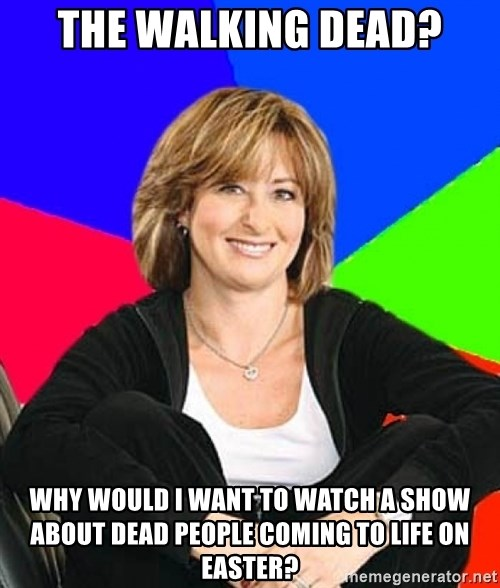 Sheltering Suburban Mom - The walking dead? why would i want to watch a show about dead people coming to life on easter?