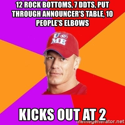Hypocritical John Cena - 12 Rock bottoms, 7 ddts, put through announcer's table, 10 people's elbows Kicks out at 2