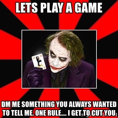 Typical Joker - lets play a game dm me something you always wanted to tell me. one rule.... i get to cut you