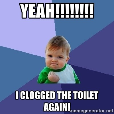 Success Kid - YEAH!!!!!!!! i clogged the toilet again!