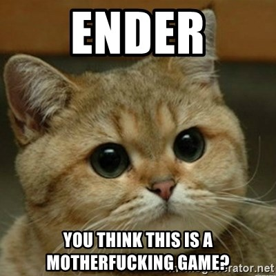 Do you think this is a motherfucking game? - Ender you think this is a motherfucking game?