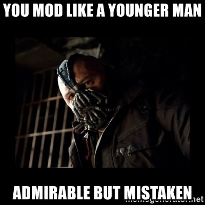 Bane Meme - you mod like a younger man admirable but mistaken