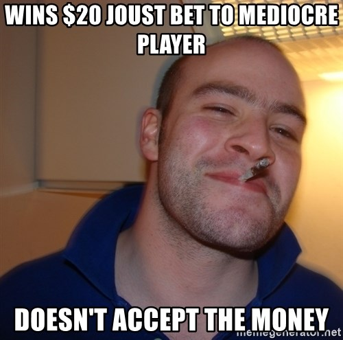 Good Guy Greg - wins $20 joust bet to mediocre player doesn't accept the money