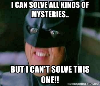 Goddamn Batman - I can solve all kinds oF mysterIes.. But I can't solve this one!!
