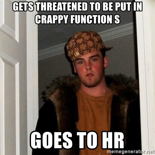Scumbag Steve - gets threatened to be put in crappy function s goes to hr