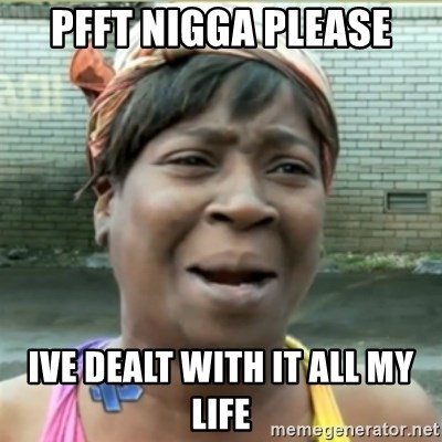 Ain't Nobody got time fo that - pfft nigga please IVE DEALT WITH IT ALL MY LIFE