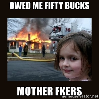 burning house girl - OWED ME FIFTY BUCKS MOTHER FKERS