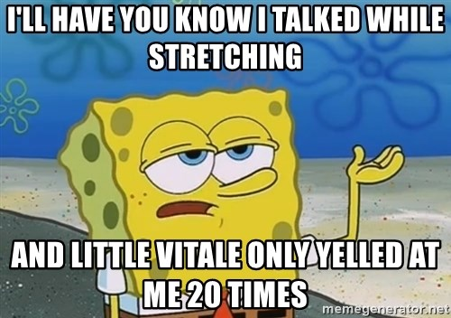 I'll have you know Spongebob - I'll have you Know I talked While stretching And little Vitale only yelled at me 20 times