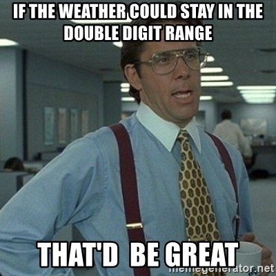 Yeah that'd be great... - If the weather could stay in the double digit range That'D  Be great