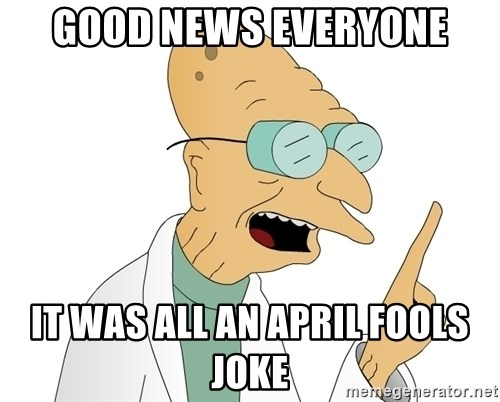 Good News Everyone - Good News Everyone It was all an april fools joke