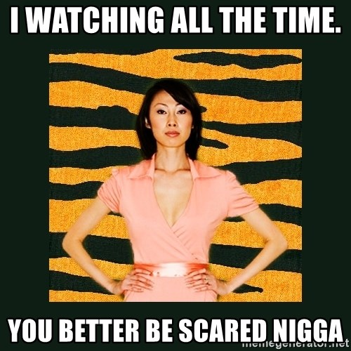 Tiger Mom - I watching all the time.  YOU BETTER BE SCARED NIGGA
