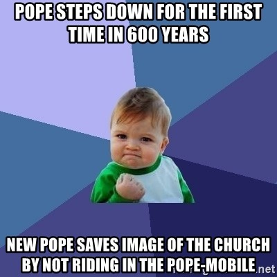 Success Kid - pope steps down for the first time in 600 years new pope saves image of the church by not riding in the pope-mobile
