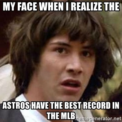Conspiracy Keanu - My face when I realize the Astros Have the best record in the MLB