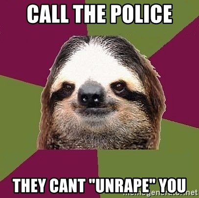 "Just-Lazy-Sloth - Call the police they cant ""unrape"" you"