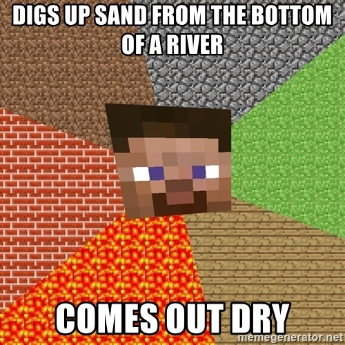 Minecraft Guy - Digs up sand from the bottom of a river comes out dry