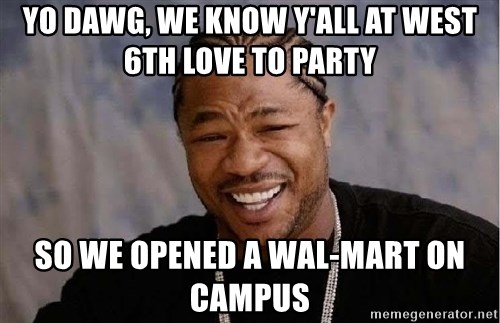 Yo Dawg - yo dawg, we know y'all at west 6th love to party so we opened a wal-mart on campus