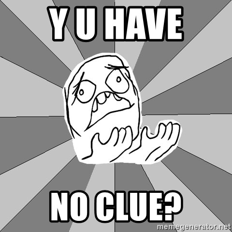 Whyyy??? - y u have  no clue?