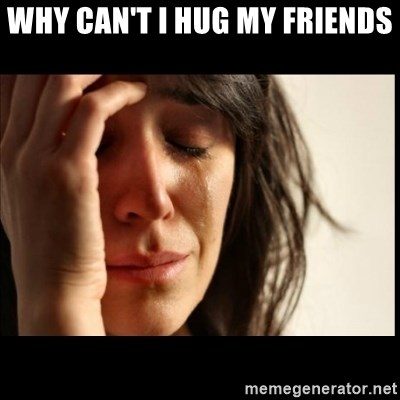 First World Problems - Why can't i hug my friends