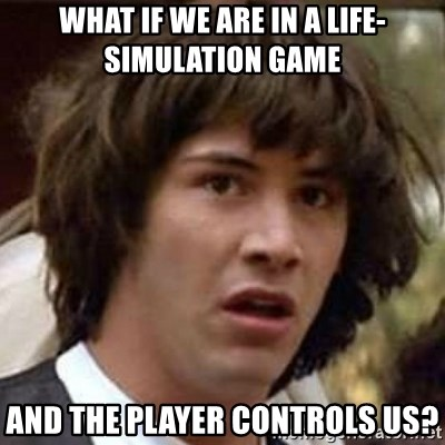Conspiracy Keanu - What if we are in a life-simulation game and the player controls us?