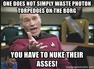 Captain Picard - One does not simply waste photon TORPEDOes on the borg you have to nuke their asses!