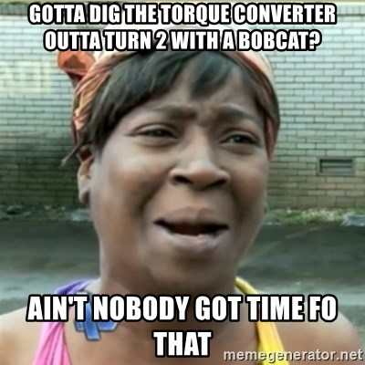 Ain't Nobody got time fo that - gotta dig the torque converter outta turn 2 with a bobcat? ain't nobody got time fo that