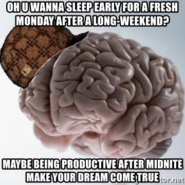 Scumbag Brain - Oh U wanna sleep early fOR a fresh monday after a long-weekend? Maybe Being Productive after midniTe make your dream come true
