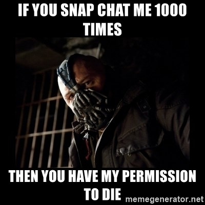 Bane Meme - If you snap chat me 1000 times Then you have my permission to die