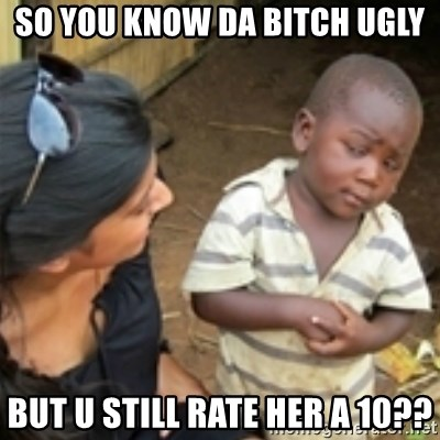 Skeptical african kid  - So you know da bitch ugly but u still rate her a 10??
