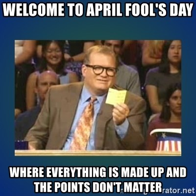 drew carey - WELCOME TO APRIL FOOL'S DAY WHERE EVERYTHING IS MADE UP AND THE POINTS DON'T MATTER