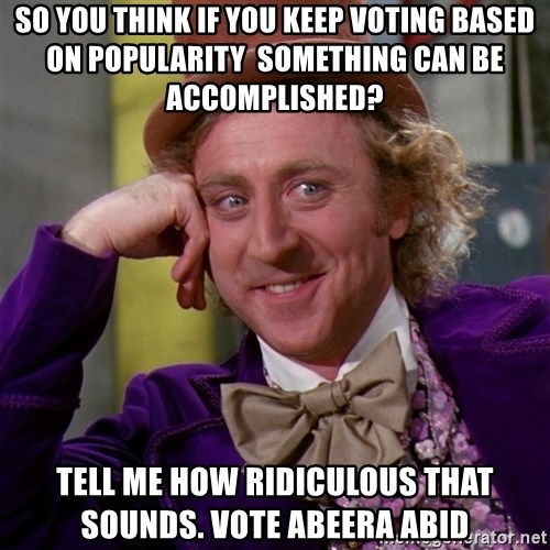 Willy Wonka - SO YOU THINK IF YOU KEEP VOTING BASED ON POPULARITY  SOMETHING CAN BE ACCOMPLISHED? Tell me how ridiculous that sounds. vote abeera abid