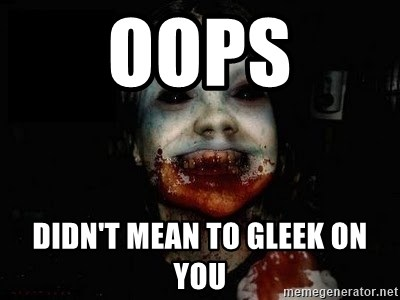 scary meme - Oops Didn't mean to Gleek on you