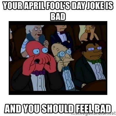 Your X is bad and You should feel bad - Your april fool's day joke is bad and you should feel bad