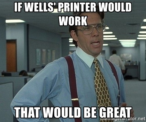 Office Space That Would Be Great - If wells' printer would work that would be great