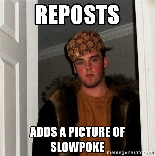 Scumbag Steve - Reposts adds a picture of slowpoke