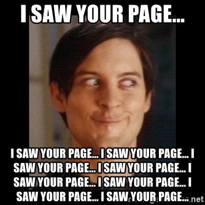 Toby Maguire trollface - i saw your page...  I SAW YOUR PAGE... I SAW YOUR PAGE... I SAW YOUR PAGE... I SAW YOUR PAGE... I SAW YOUR PAGE... I SAW YOUR PAGE... I SAW YOUR PAGE... I SAW YOUR PAGE...