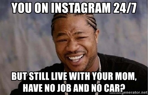 Yo Dawg - You on instagram 24/7 But still live with your mom, have no job and no car?