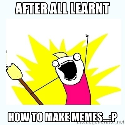 All the things - after all learnt how to make memes...:P