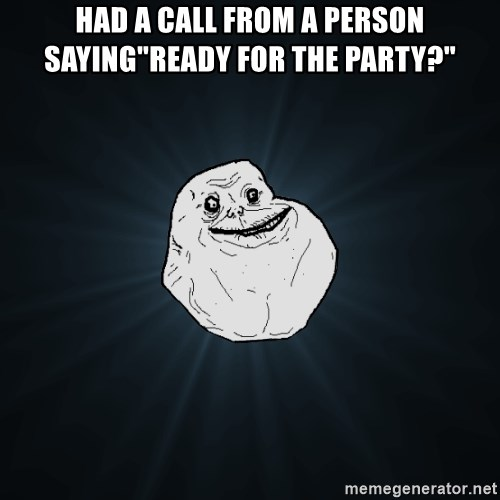 "Forever Alone - had a call from a person saying""ready for the party?"""