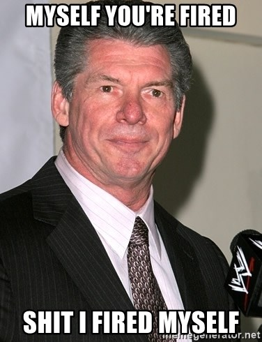 vince mcmahon - MYSELF YOU'RE FIRED SHIT I FIRED MYSELF